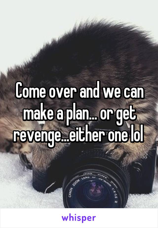 Come over and we can make a plan... or get revenge...either one lol
