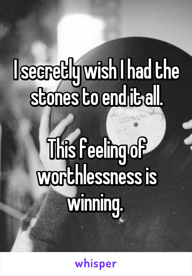 I secretly wish I had the stones to end it all.  This feeling of worthlessness is winning.