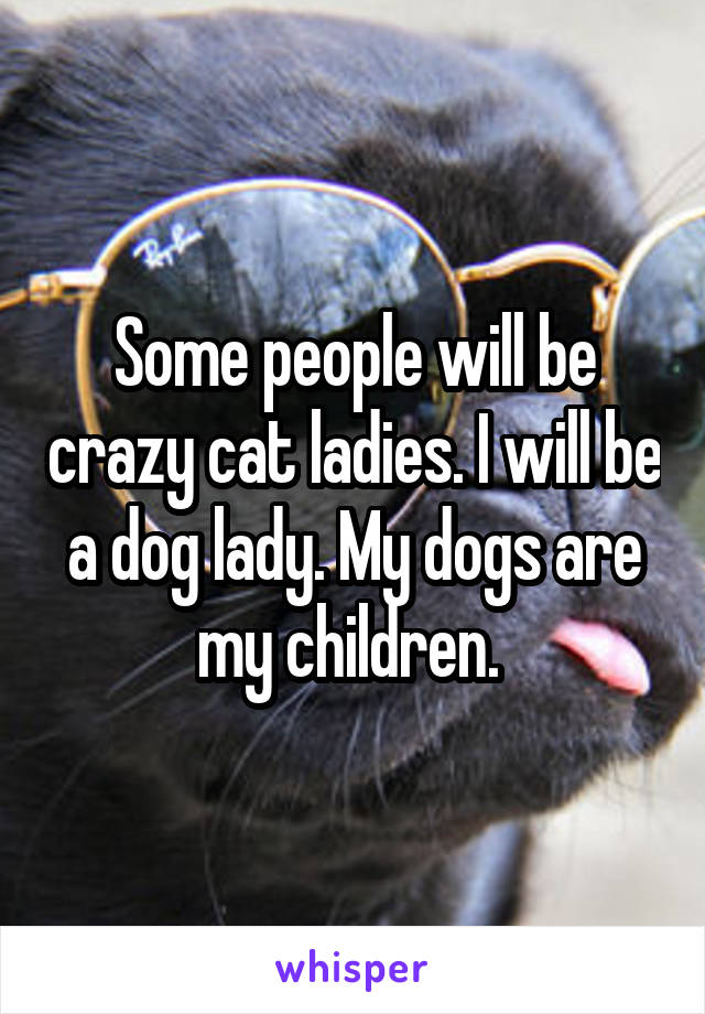 Some people will be crazy cat ladies. I will be a dog lady. My dogs are my children.