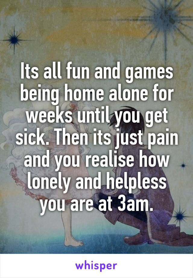 Its all fun and games being home alone for weeks until you get sick. Then its just pain and you realise how lonely and helpless you are at 3am.