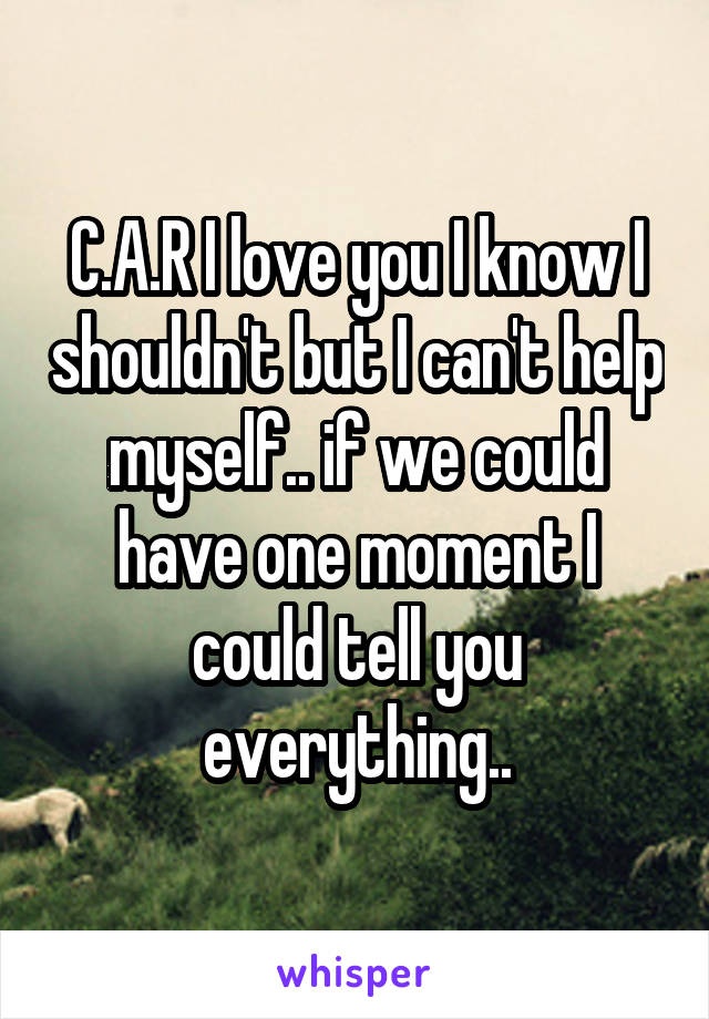 C.A.R I love you I know I shouldn't but I can't help myself.. if we could have one moment I could tell you everything..