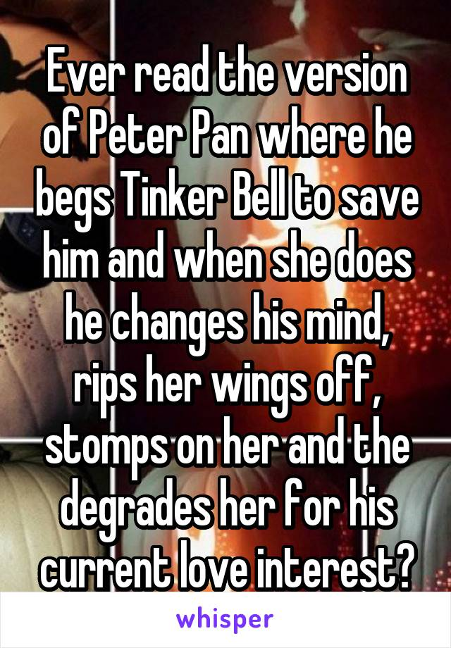Ever read the version of Peter Pan where he begs Tinker Bell to save him and when she does he changes his mind, rips her wings off, stomps on her and the degrades her for his current love interest?