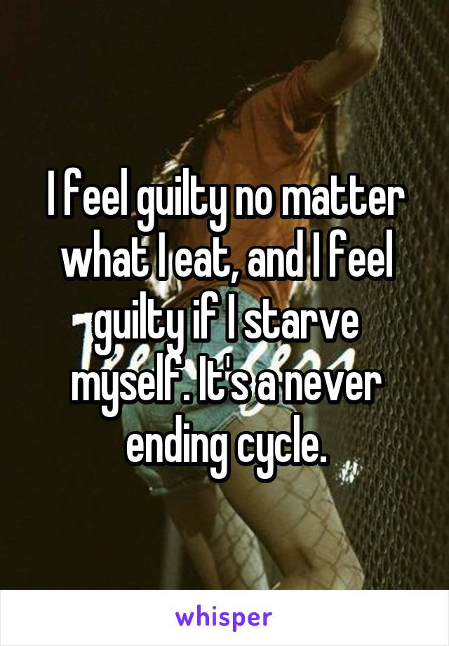 I feel guilty no matter what I eat, and I feel guilty if I starve myself. It's a never ending cycle.