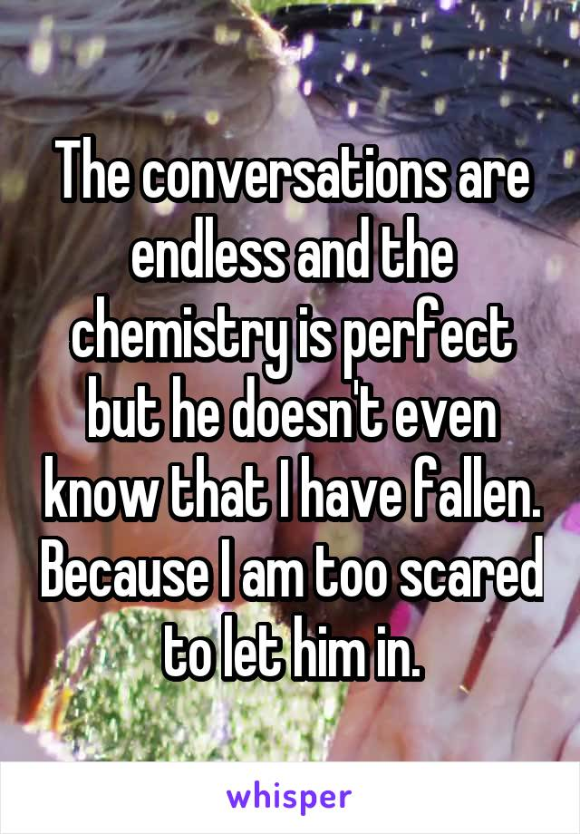 The conversations are endless and the chemistry is perfect but he doesn't even know that I have fallen. Because I am too scared to let him in.