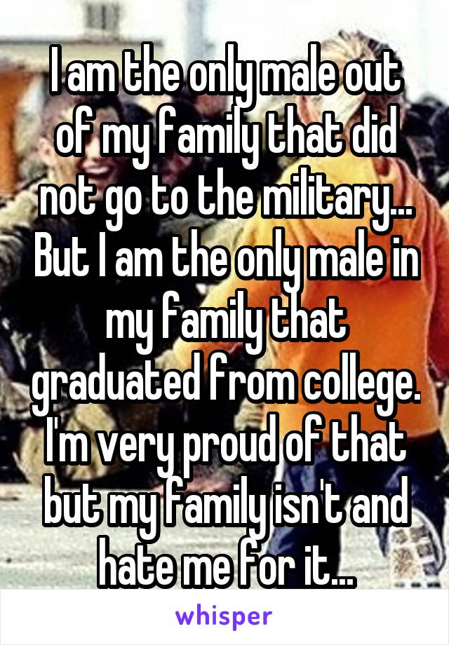 I am the only male out of my family that did not go to the military... But I am the only male in my family that graduated from college. I'm very proud of that but my family isn't and hate me for it...