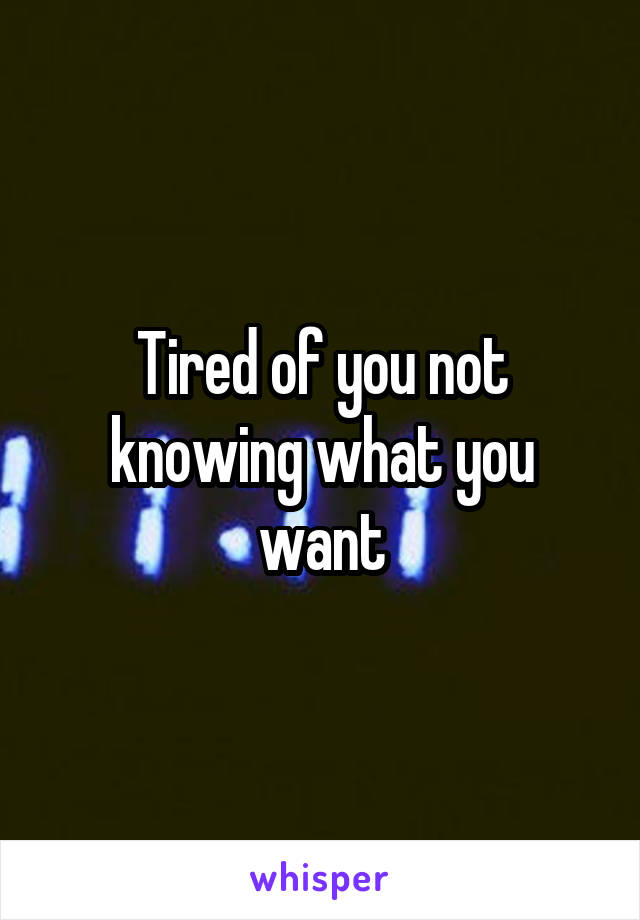 Tired of you not knowing what you want