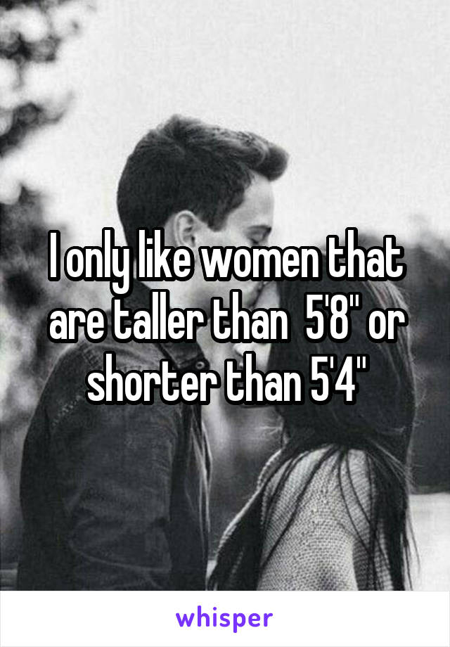 "I only like women that are taller than  5'8"" or shorter than 5'4"""