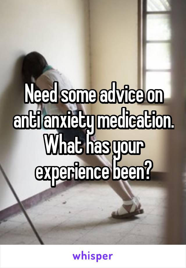 Need some advice on anti anxiety medication. What has your experience been?