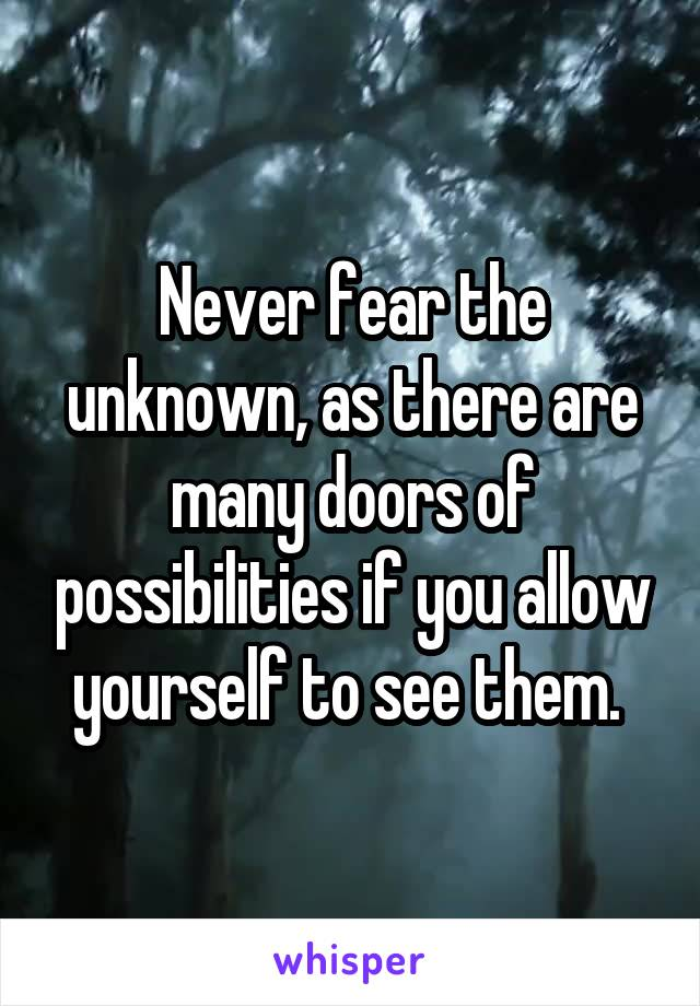 Never fear the unknown, as there are many doors of possibilities if you allow yourself to see them.