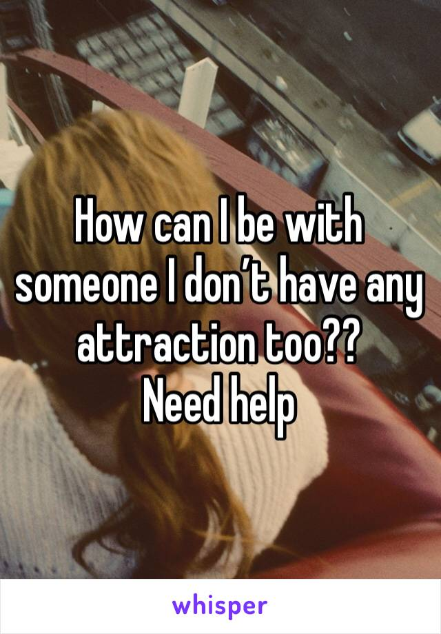 How can I be with someone I don't have any attraction too?? Need help