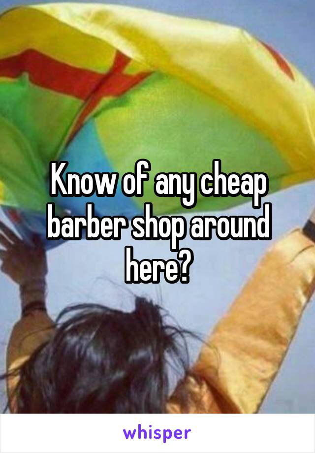 Know of any cheap barber shop around here?