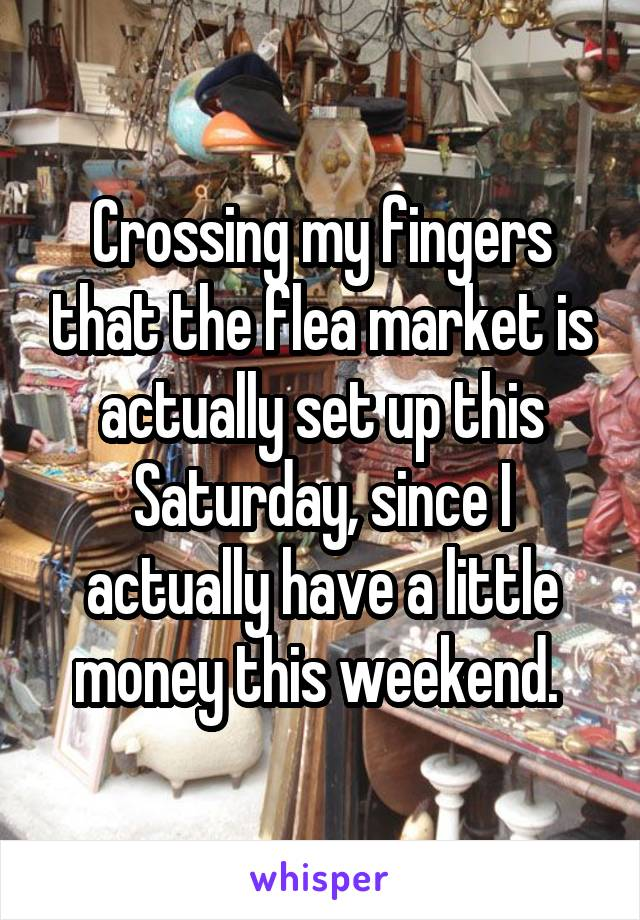 Crossing my fingers that the flea market is actually set up this Saturday, since I actually have a little money this weekend.