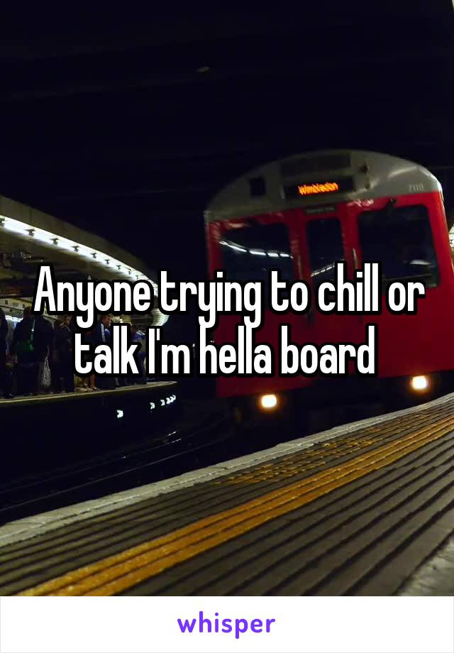 Anyone trying to chill or talk I'm hella board