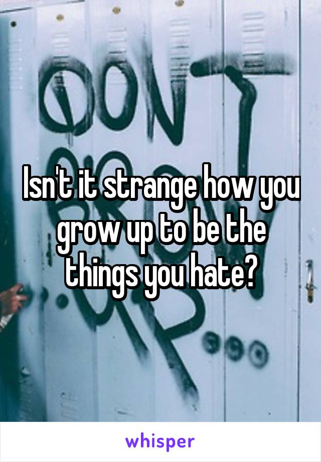 Isn't it strange how you grow up to be the things you hate?