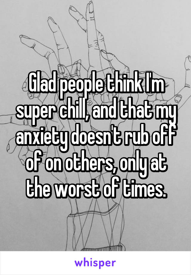 Glad people think I'm super chill, and that my anxiety doesn't rub off of on others, only at the worst of times.