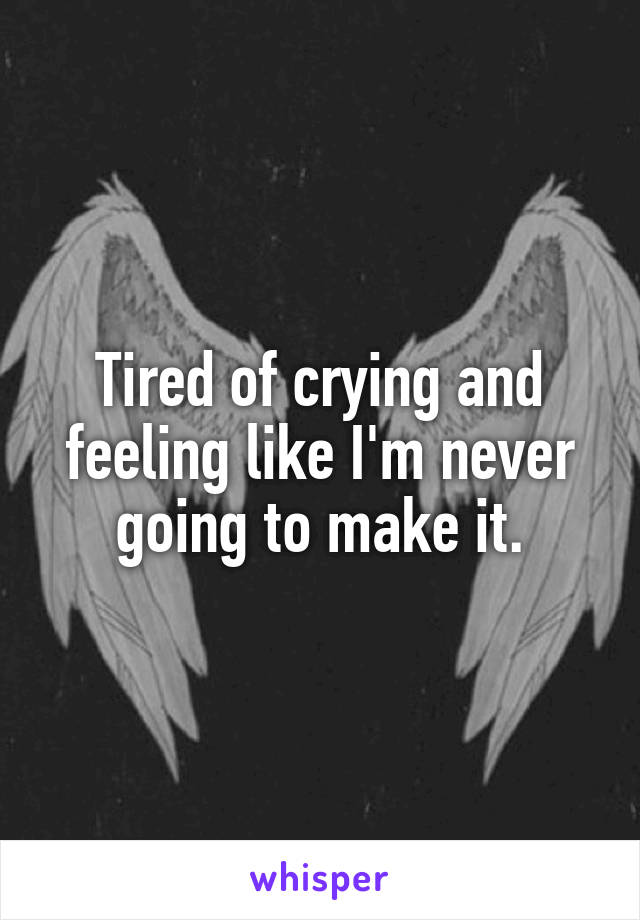 Tired of crying and feeling like I'm never going to make it.