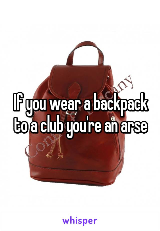 If you wear a backpack to a club you're an arse
