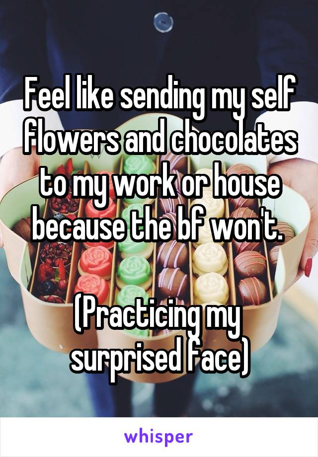 Feel like sending my self flowers and chocolates to my work or house because the bf won't.   (Practicing my  surprised face)