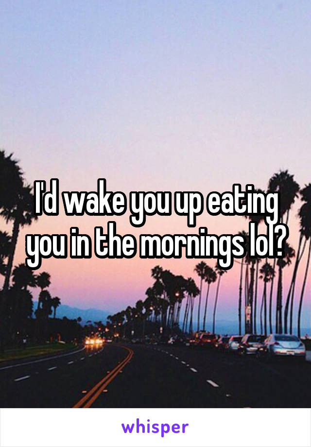 I'd wake you up eating you in the mornings lol?