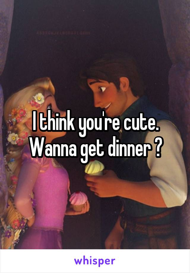 I think you're cute. Wanna get dinner ?
