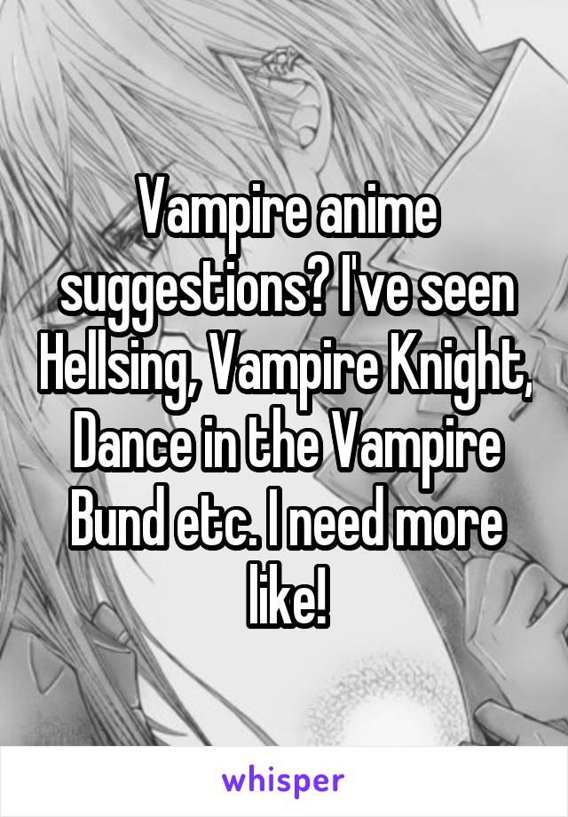 Vampire anime suggestions? I've seen Hellsing, Vampire Knight, Dance in the Vampire Bund etc. I need more like!