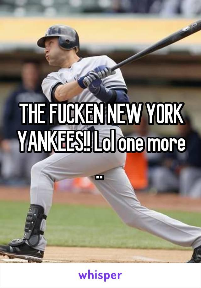 THE FUCKEN NEW YORK YANKEES!! Lol one more ..