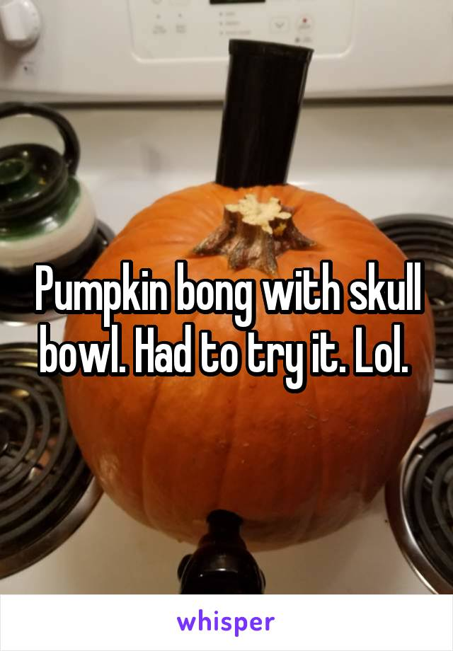 Pumpkin bong with skull bowl. Had to try it. Lol.