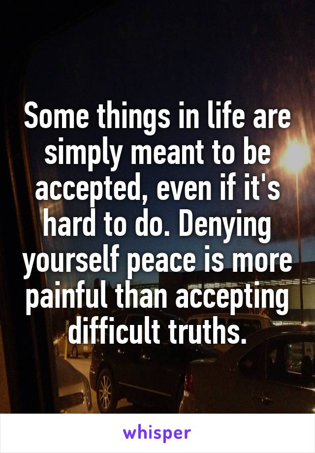 Some things in life are simply meant to be accepted, even if it's hard to do. Denying yourself peace is more painful than accepting difficult truths.