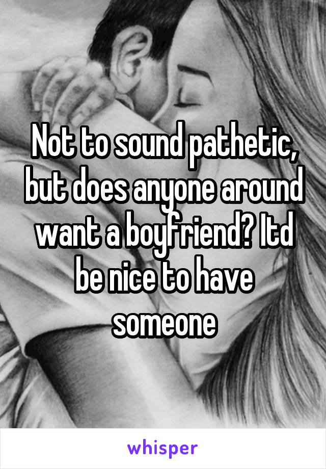 Not to sound pathetic, but does anyone around want a boyfriend? Itd be nice to have someone
