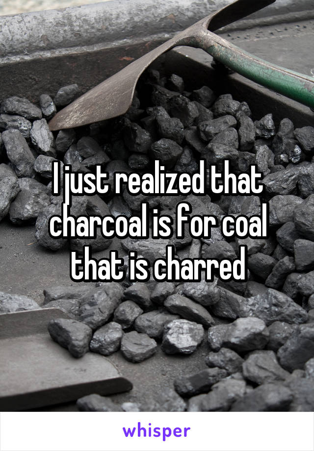 I just realized that charcoal is for coal that is charred