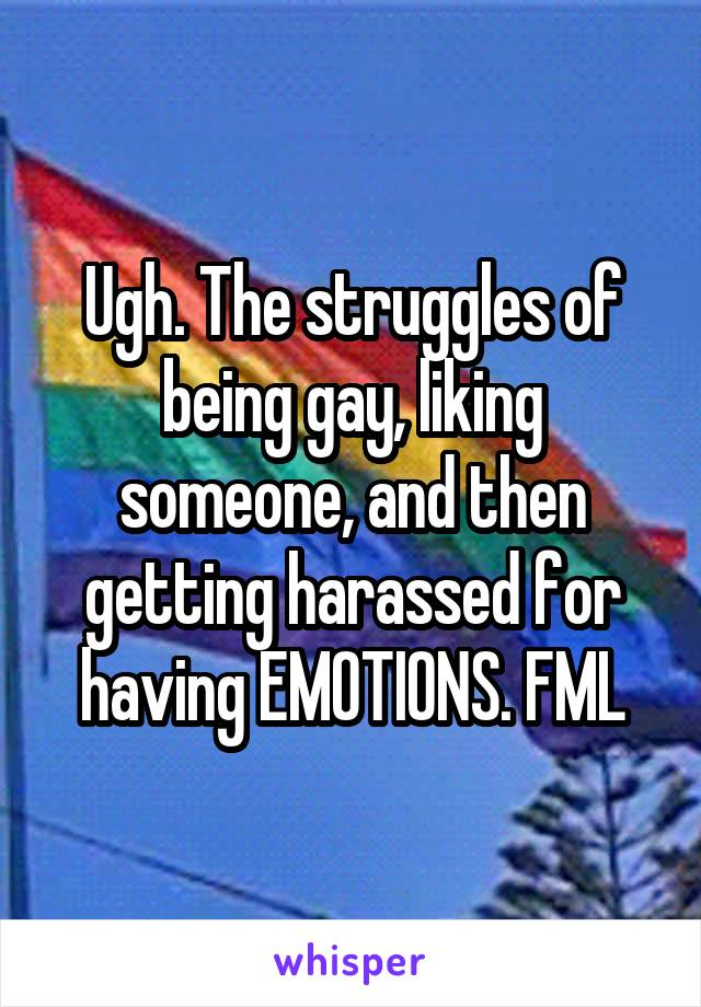 Ugh. The struggles of being gay, liking someone, and then getting harassed for having EMOTIONS. FML