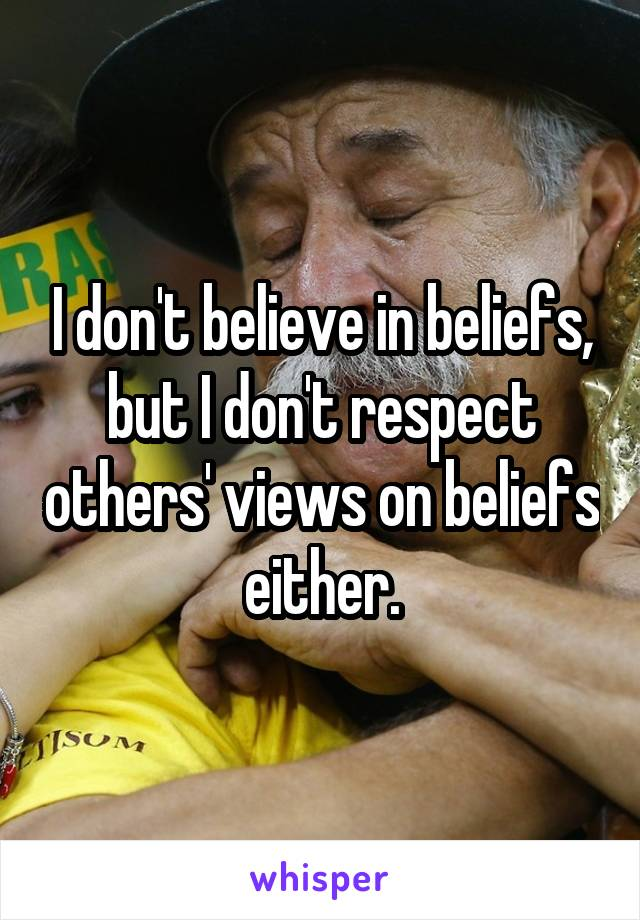 I don't believe in beliefs, but I don't respect others' views on beliefs either.