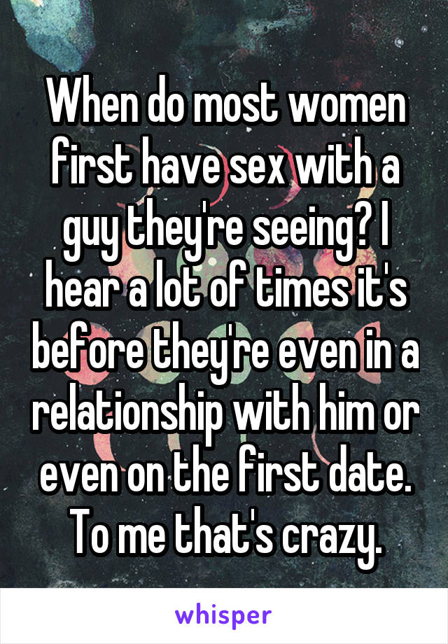 When do most women first have sex with a guy they're seeing? I hear a lot of times it's before they're even in a relationship with him or even on the first date. To me that's crazy.