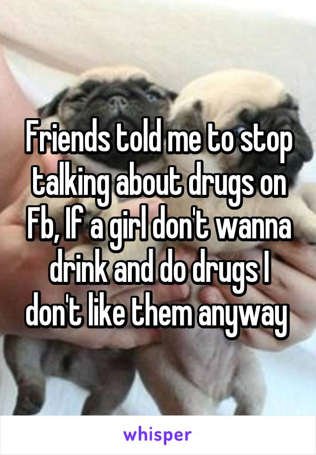 Friends told me to stop talking about drugs on Fb, If a girl don't wanna drink and do drugs I don't like them anyway