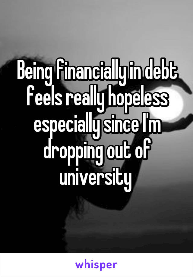 Being financially in debt feels really hopeless especially since I'm dropping out of university