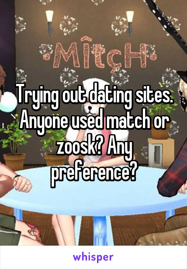 Trying out dating sites. Anyone used match or zoosk? Any preference?