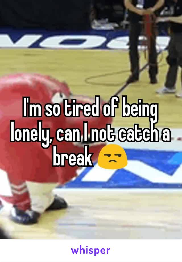 I'm so tired of being lonely, can I not catch a break 😒