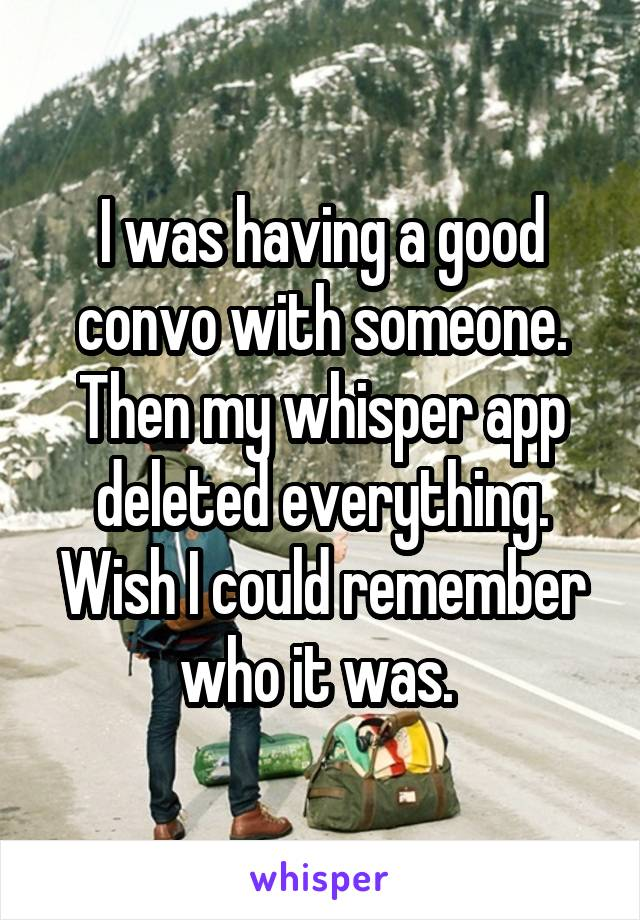 I was having a good convo with someone. Then my whisper app deleted everything. Wish I could remember who it was.