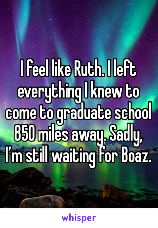 I feel like Ruth. I left everything I knew to come to graduate school 850 miles away. Sadly, I'm still waiting for Boaz.