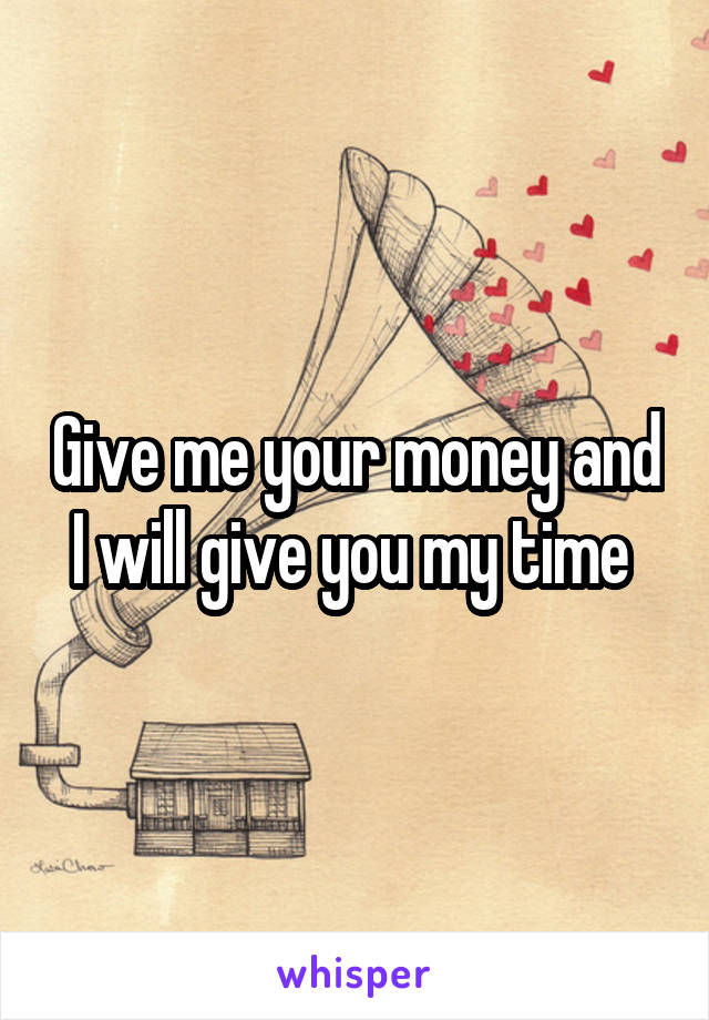 Give me your money and I will give you my time