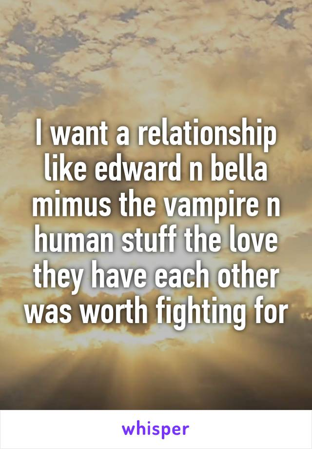 I want a relationship like edward n bella mimus the vampire n human stuff the love they have each other was worth fighting for