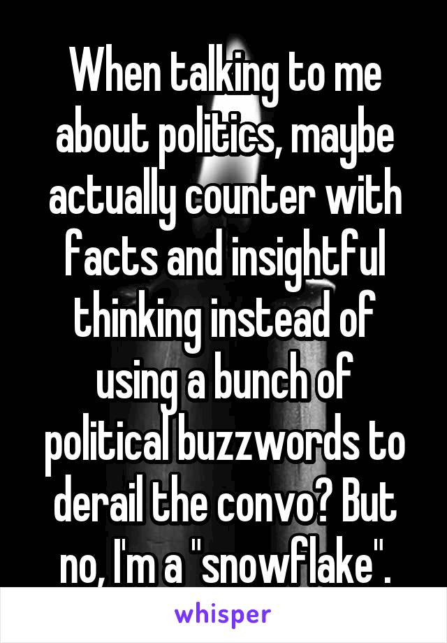 """When talking to me about politics, maybe actually counter with facts and insightful thinking instead of using a bunch of political buzzwords to derail the convo? But no, I'm a """"snowflake""""."""