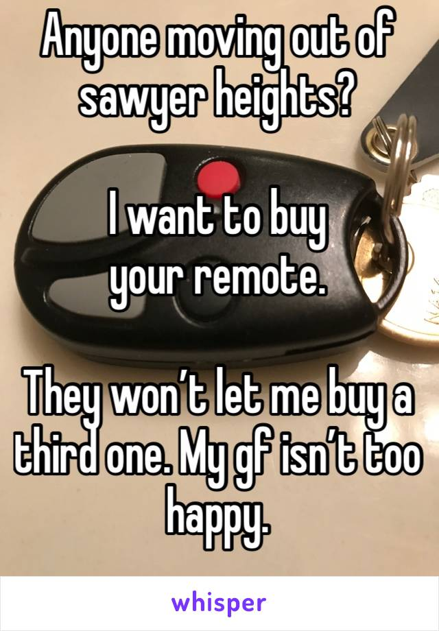 Anyone moving out of sawyer heights?  I want to buy your remote.   They won't let me buy a third one. My gf isn't too happy.