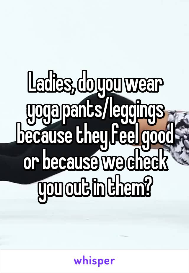Ladies, do you wear yoga pants/leggings because they feel good or because we check you out in them?