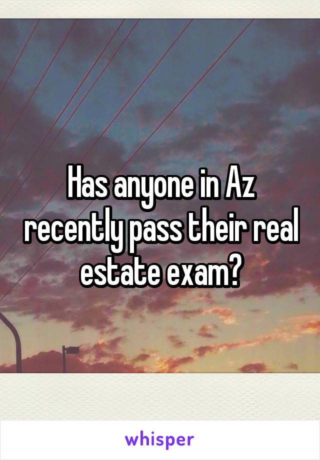 Has anyone in Az recently pass their real estate exam?
