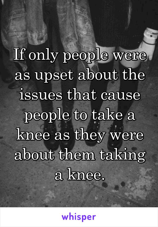 If only people were as upset about the issues that cause people to take a knee as they were about them taking a knee.
