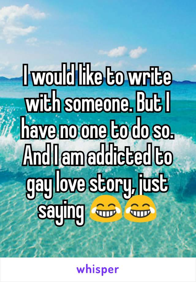 I would like to write with someone. But I have no one to do so. And I am addicted to gay love story, just saying 😂😂