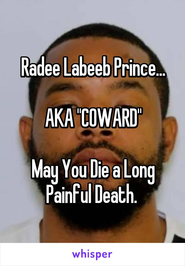 "Radee Labeeb Prince...  AKA ""COWARD""  May You Die a Long Painful Death."