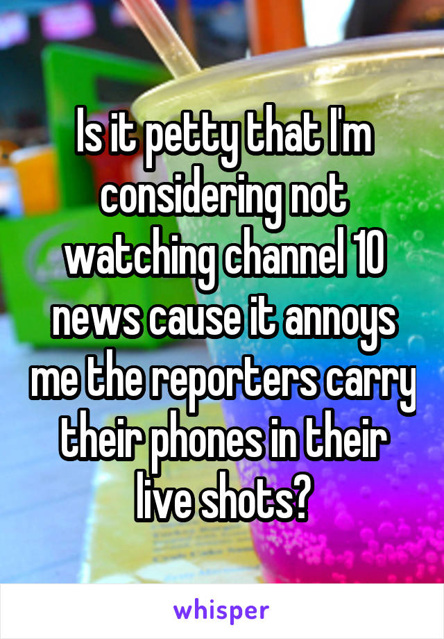 Is it petty that I'm considering not watching channel 10 news cause it annoys me the reporters carry their phones in their live shots?