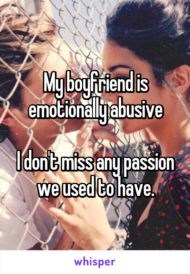 My boyfriend is emotionally abusive  I don't miss any passion we used to have.